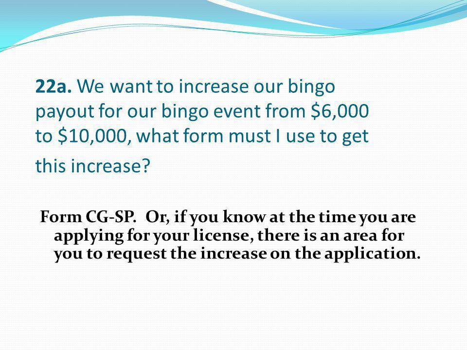 22a. We want to increase our bingo payout for our bingo event from $6,000 to $10,000, what form must I use to get this increase