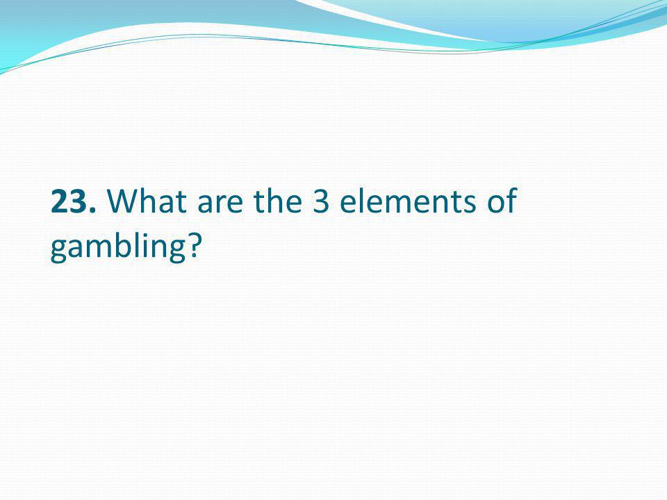 23. What are the 3 elements of gambling