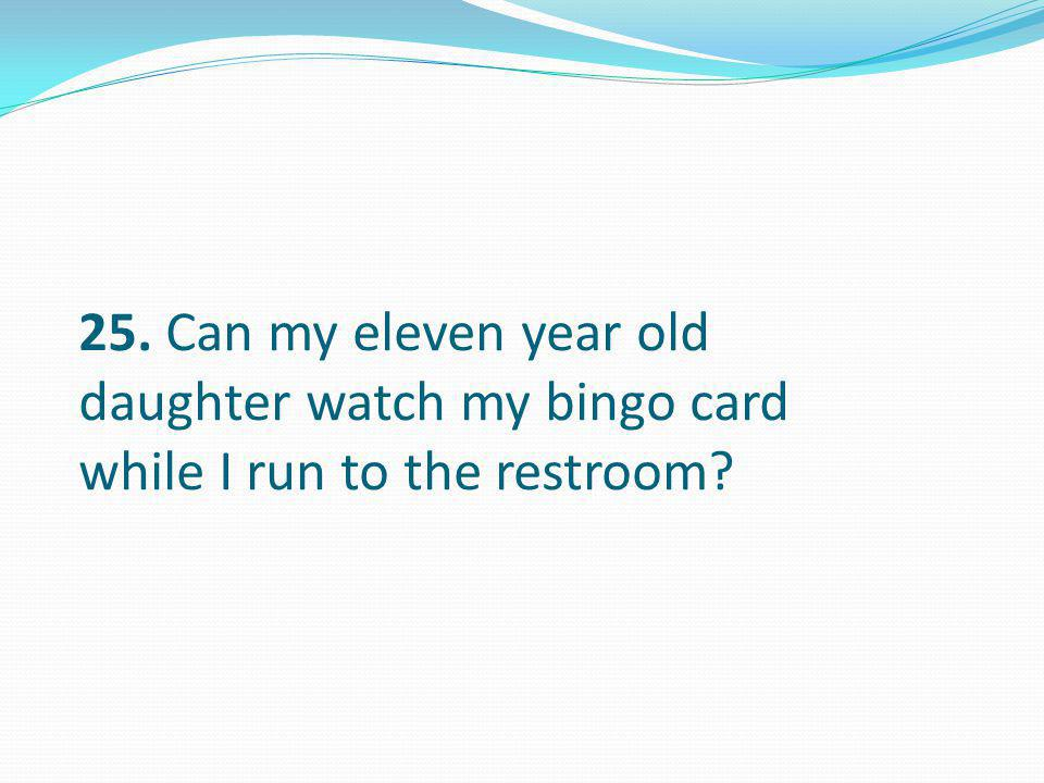 25. Can my eleven year old daughter watch my bingo card while I run to the restroom