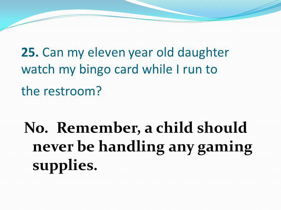 No. Remember, a child should never be handling any gaming supplies.