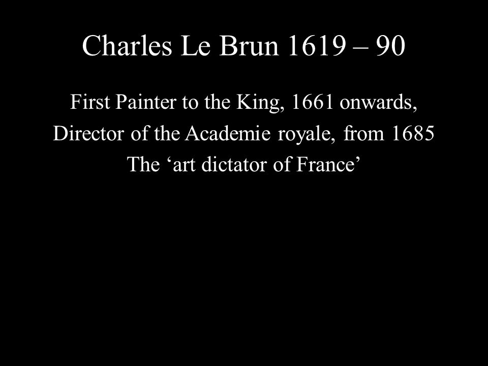 Charles Le Brun 1619 – 90 First Painter to the King, 1661 onwards, Director of the Academie royale, from 1685 The 'art dictator of France'