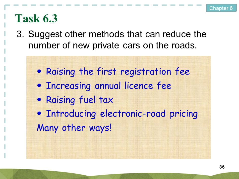 Task 6.3 3. Suggest other methods that can reduce the number of new private cars on the roads.  Raising the first registration fee.