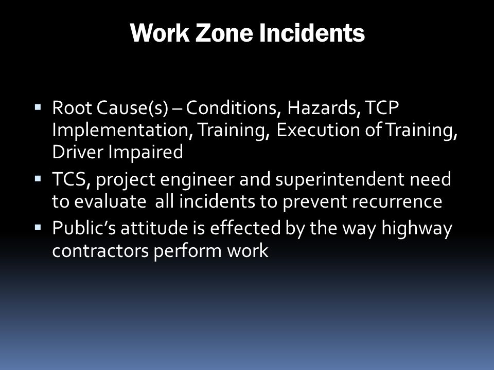 Work Zone Incidents Root Cause(s) – Conditions, Hazards, TCP Implementation, Training, Execution of Training, Driver Impaired.