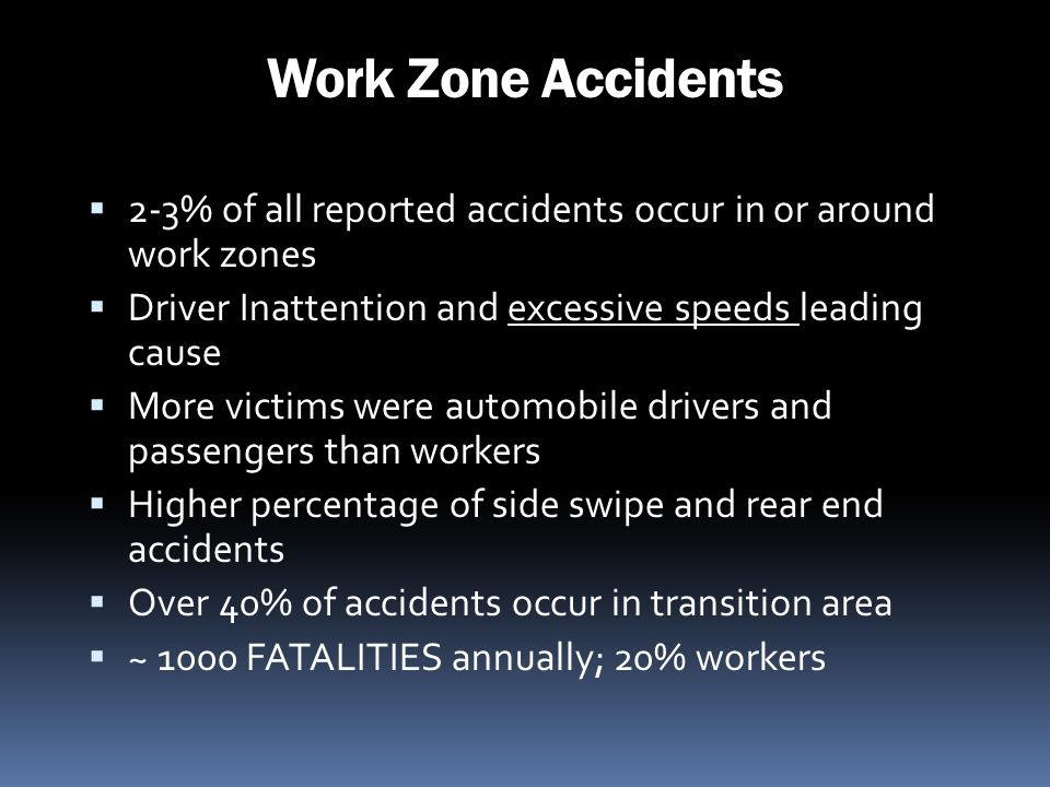 Work Zone Accidents 2-3% of all reported accidents occur in or around work zones. Driver Inattention and excessive speeds leading cause.