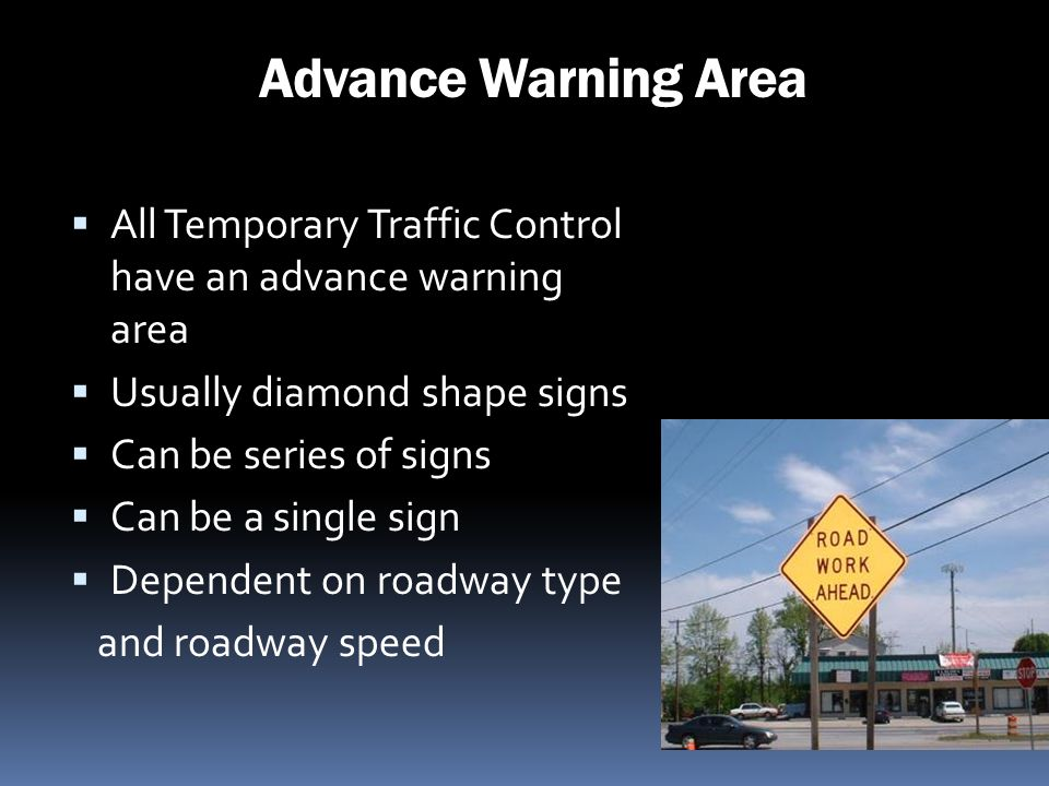 Advance Warning Area All Temporary Traffic Control have an advance warning area. Usually diamond shape signs.