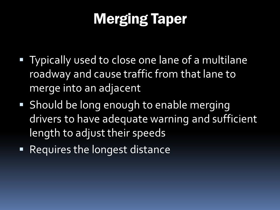 Merging Taper Typically used to close one lane of a multilane roadway and cause traffic from that lane to merge into an adjacent.