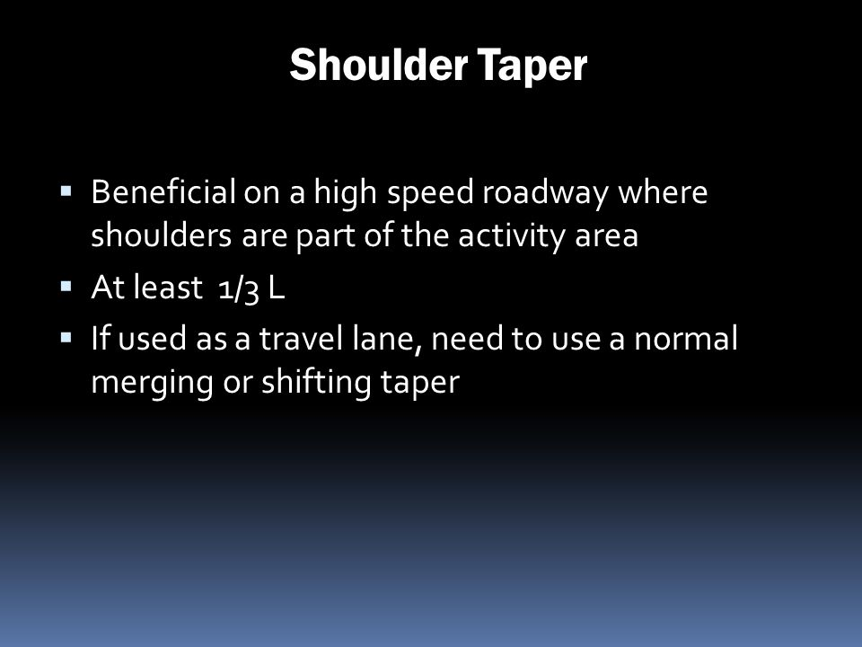 Shoulder Taper Beneficial on a high speed roadway where shoulders are part of the activity area. At least 1/3 L.