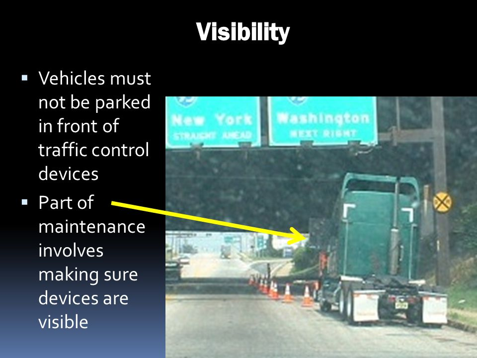 Visibility Vehicles must not be parked in front of traffic control devices. Part of maintenance involves making sure devices are visible.
