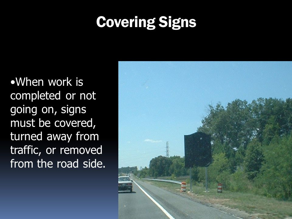 Covering Signs When work is completed or not going on, signs must be covered, turned away from traffic, or removed from the road side.