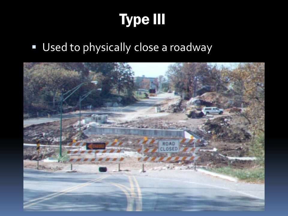 Type III Used to physically close a roadway 235