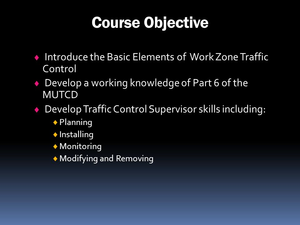 Course Objective Introduce the Basic Elements of Work Zone Traffic Control. Develop a working knowledge of Part 6 of the MUTCD.