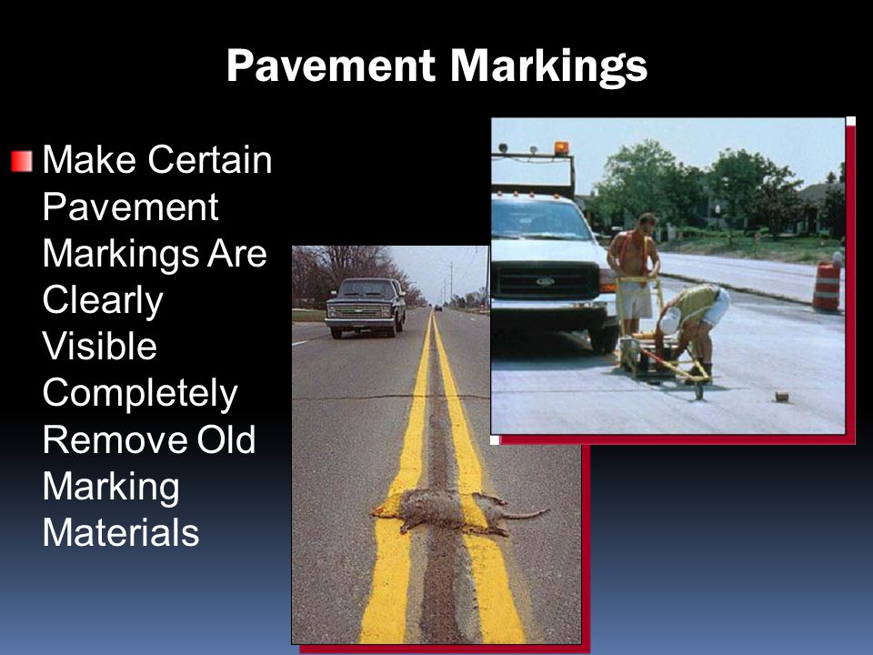 Pavement Markings Make Certain Pavement Markings Are Clearly Visible Completely Remove Old Marking Materials.