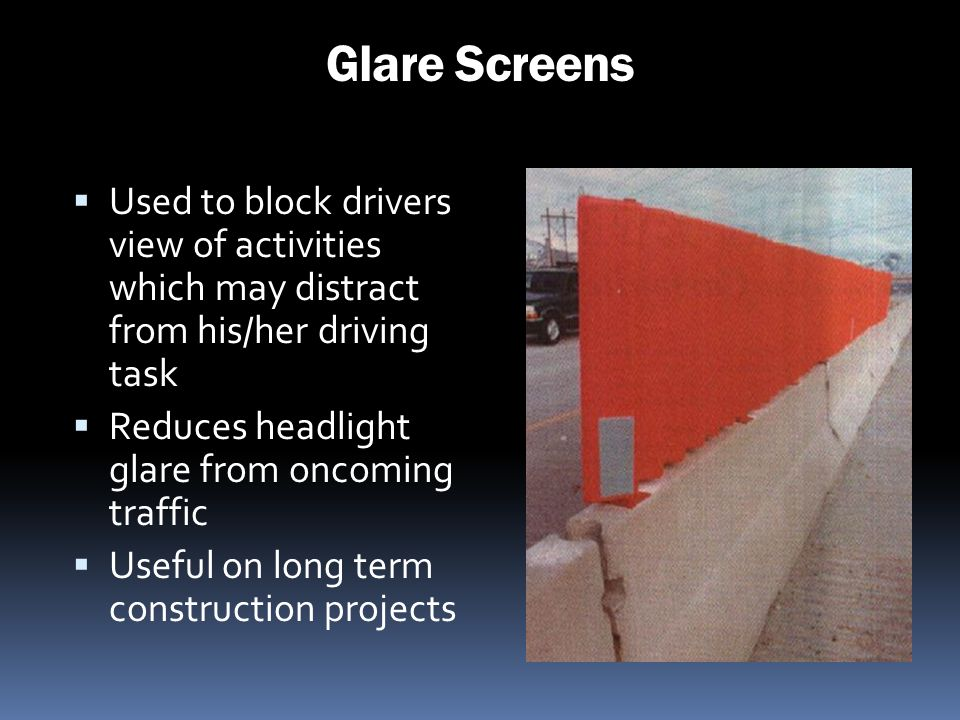 Glare Screens Used to block drivers view of activities which may distract from his/her driving task.