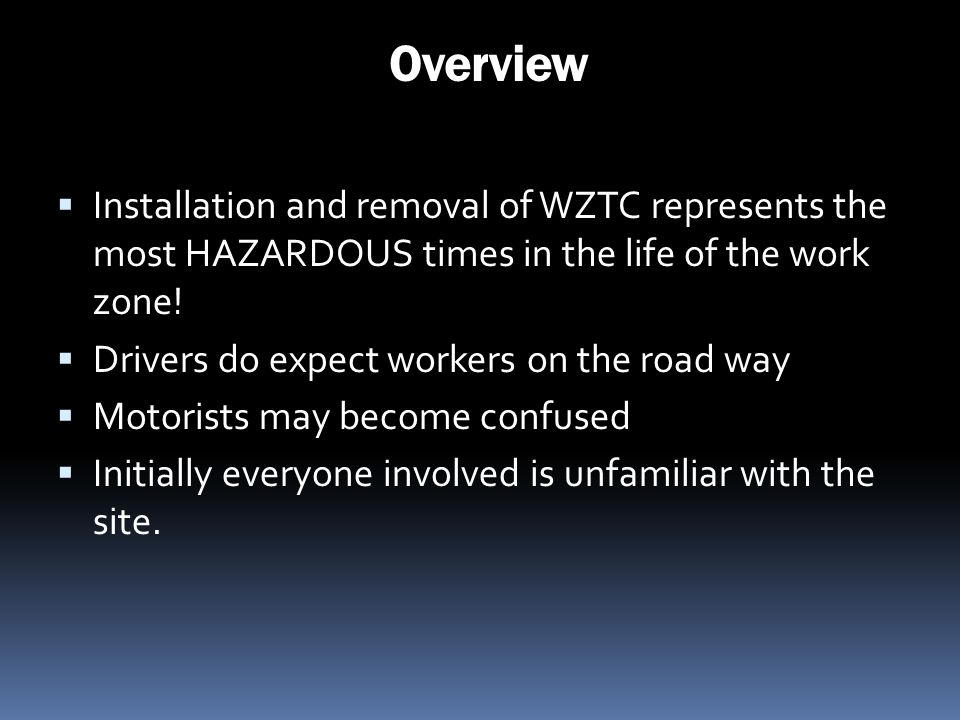 Overview Installation and removal of WZTC represents the most HAZARDOUS times in the life of the work zone!