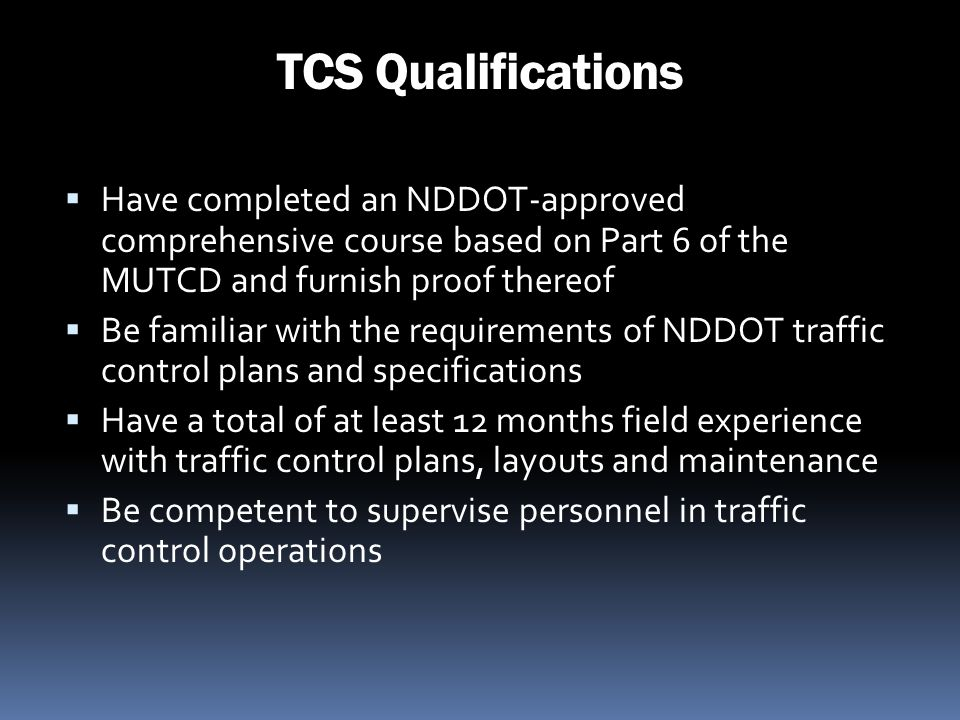 TCS Qualifications Have completed an NDDOT-approved comprehensive course based on Part 6 of the MUTCD and furnish proof thereof.