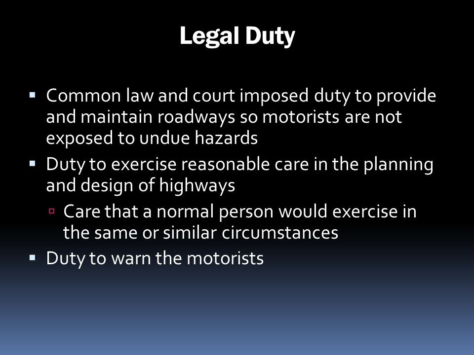 Legal Duty Common law and court imposed duty to provide and maintain roadways so motorists are not exposed to undue hazards.