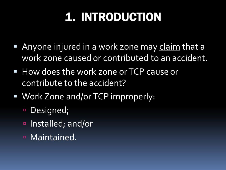 1. INTRODUCTION Anyone injured in a work zone may claim that a work zone caused or contributed to an accident.