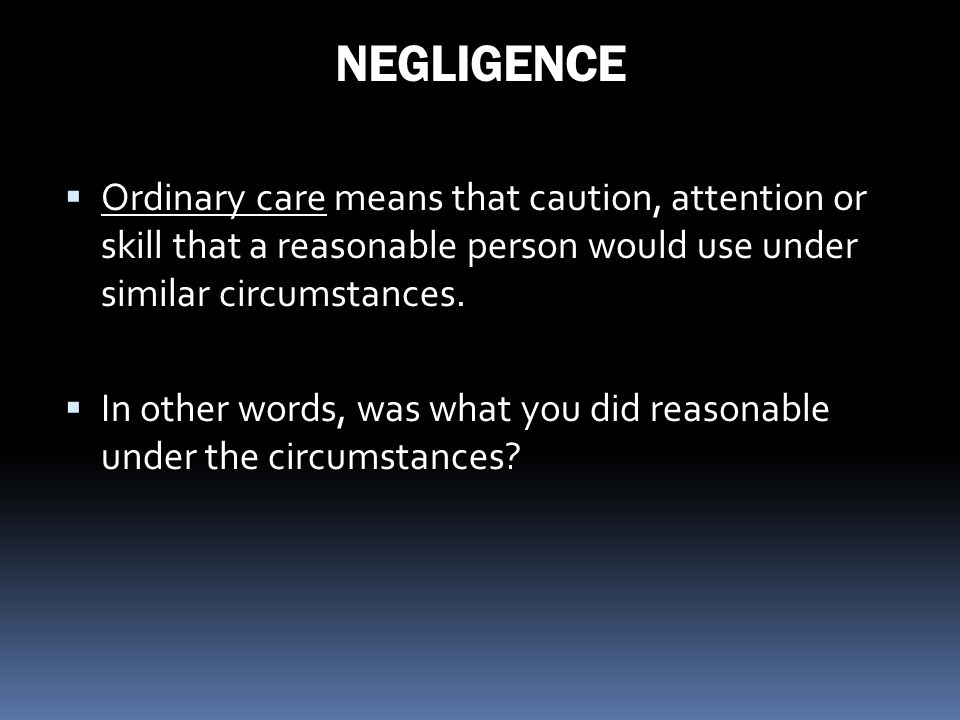 NEGLIGENCE Ordinary care means that caution, attention or skill that a reasonable person would use under similar circumstances.