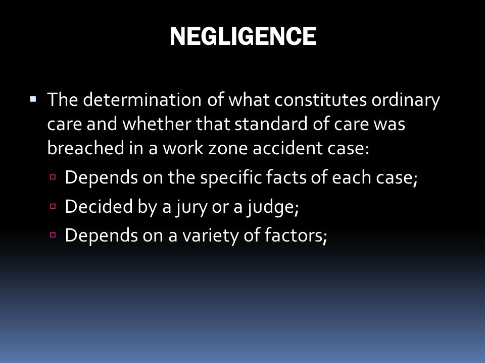 NEGLIGENCE The determination of what constitutes ordinary care and whether that standard of care was breached in a work zone accident case: