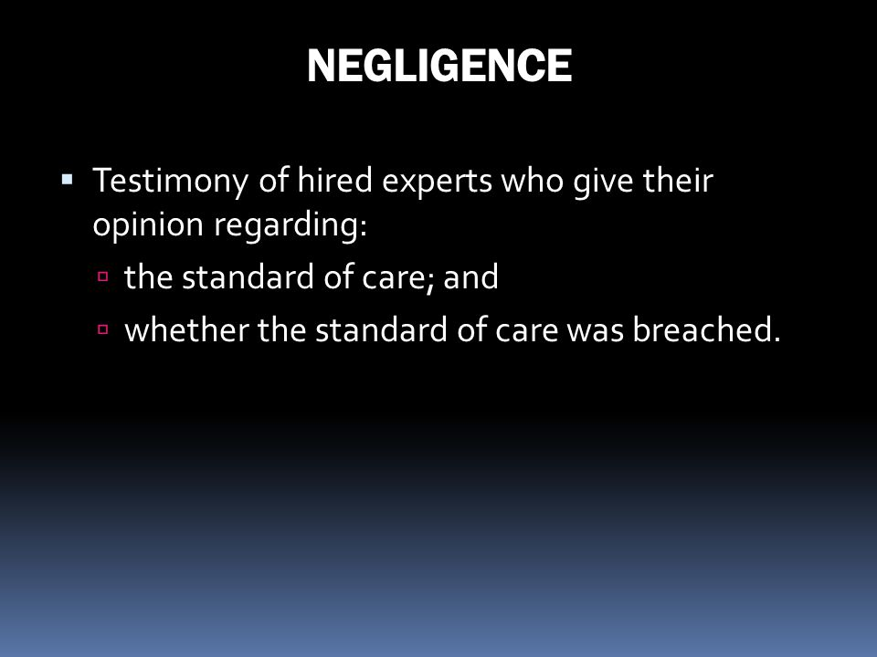 NEGLIGENCE Testimony of hired experts who give their opinion regarding: the standard of care; and.