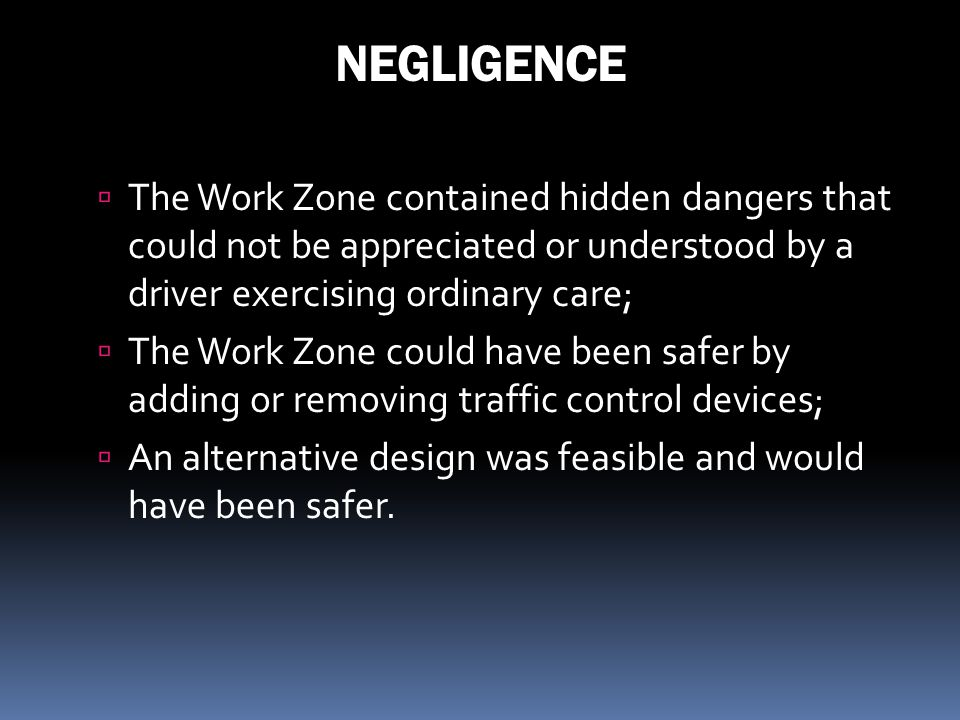 NEGLIGENCE The Work Zone contained hidden dangers that could not be appreciated or understood by a driver exercising ordinary care;