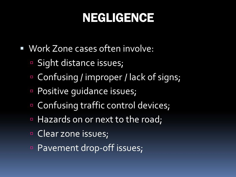 NEGLIGENCE Work Zone cases often involve: Sight distance issues;