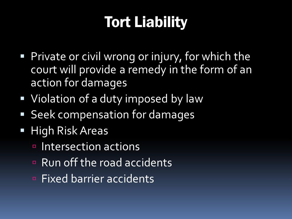 Tort Liability Private or civil wrong or injury, for which the court will provide a remedy in the form of an action for damages.