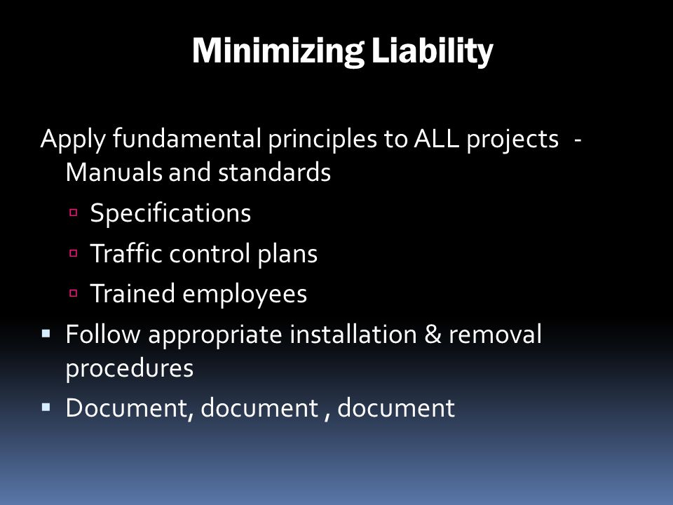 Minimizing Liability Apply fundamental principles to ALL projects - Manuals and standards. Specifications.