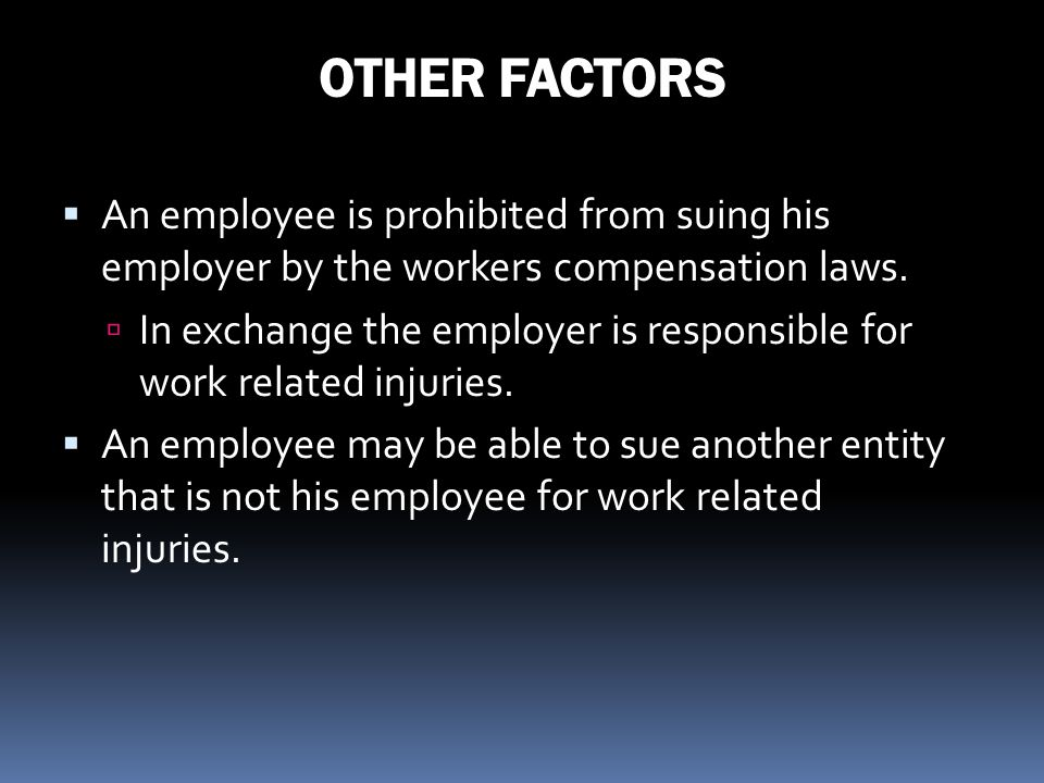 OTHER FACTORS An employee is prohibited from suing his employer by the workers compensation laws.