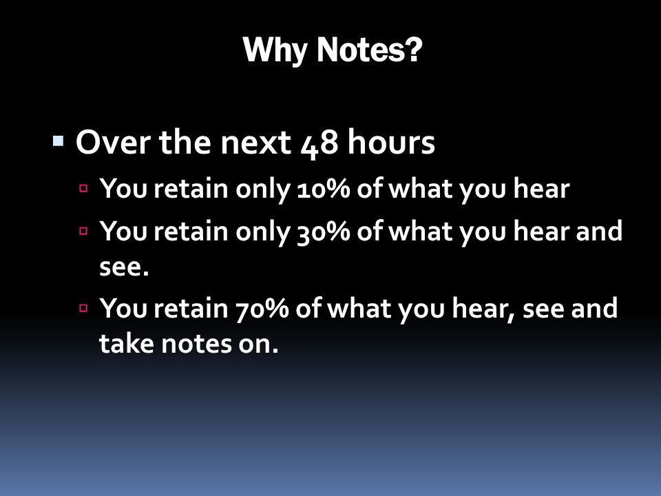 Why Notes Over the next 48 hours You retain only 10% of what you hear
