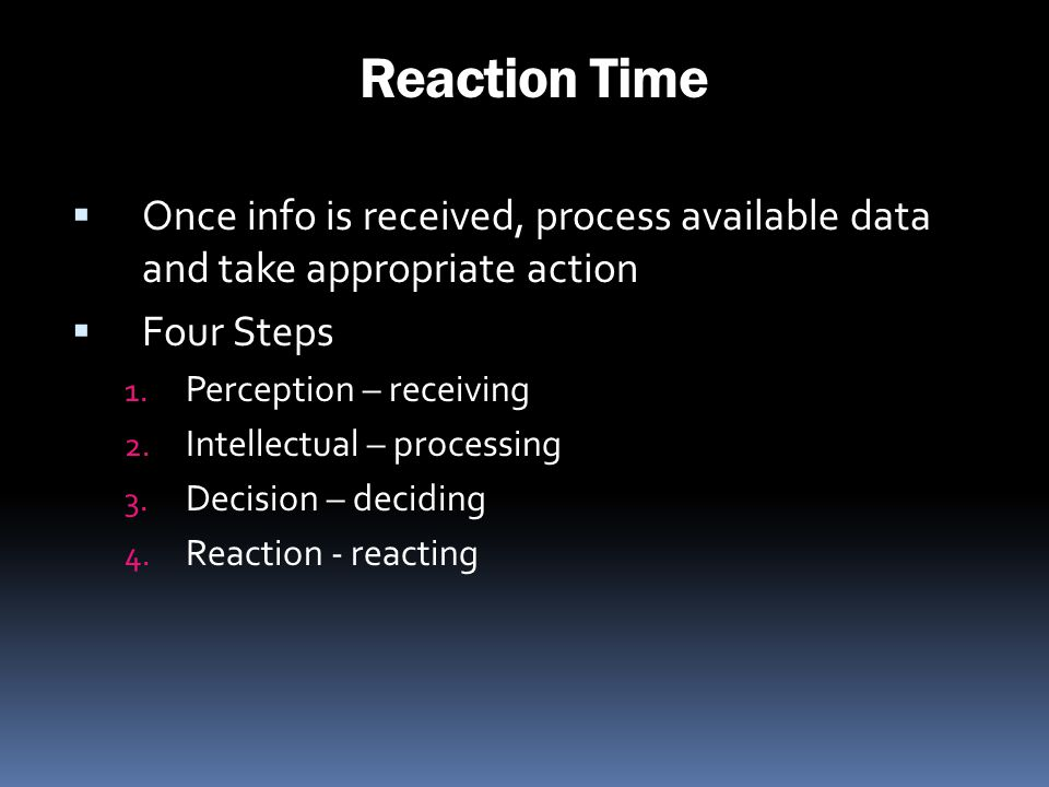 Reaction Time Once info is received, process available data and take appropriate action. Four Steps.