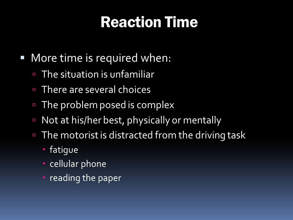 Reaction Time More time is required when: The situation is unfamiliar