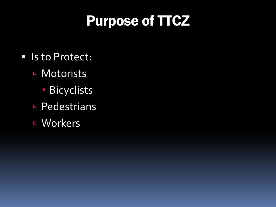 Purpose of TTCZ Is to Protect: Motorists Bicyclists Pedestrians