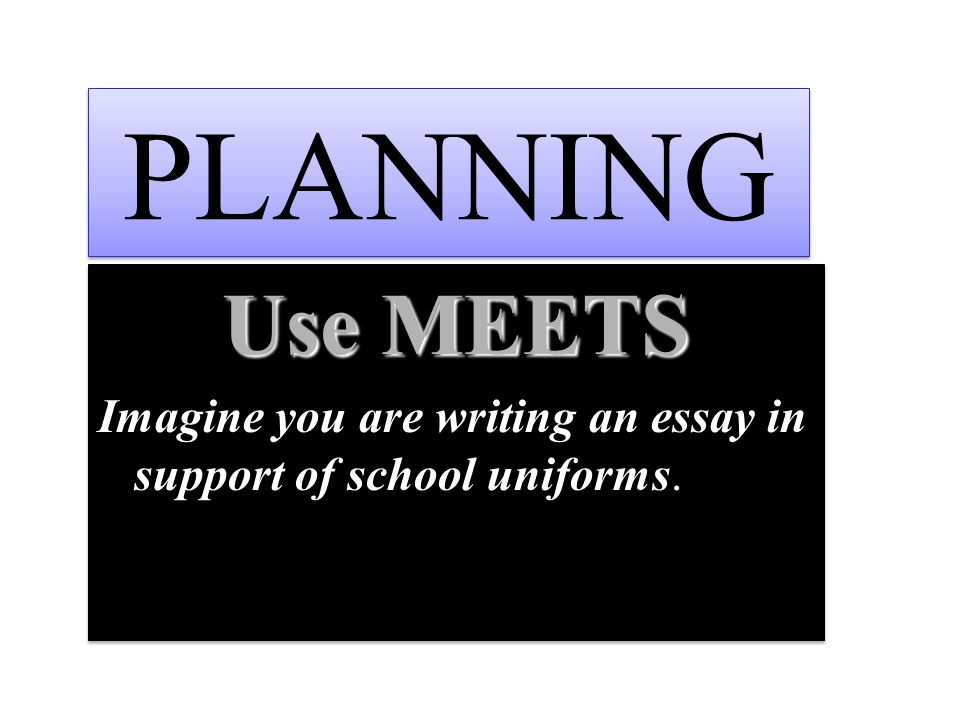 PLANNING Use MEETS Imagine you are writing an essay in support of school uniforms.
