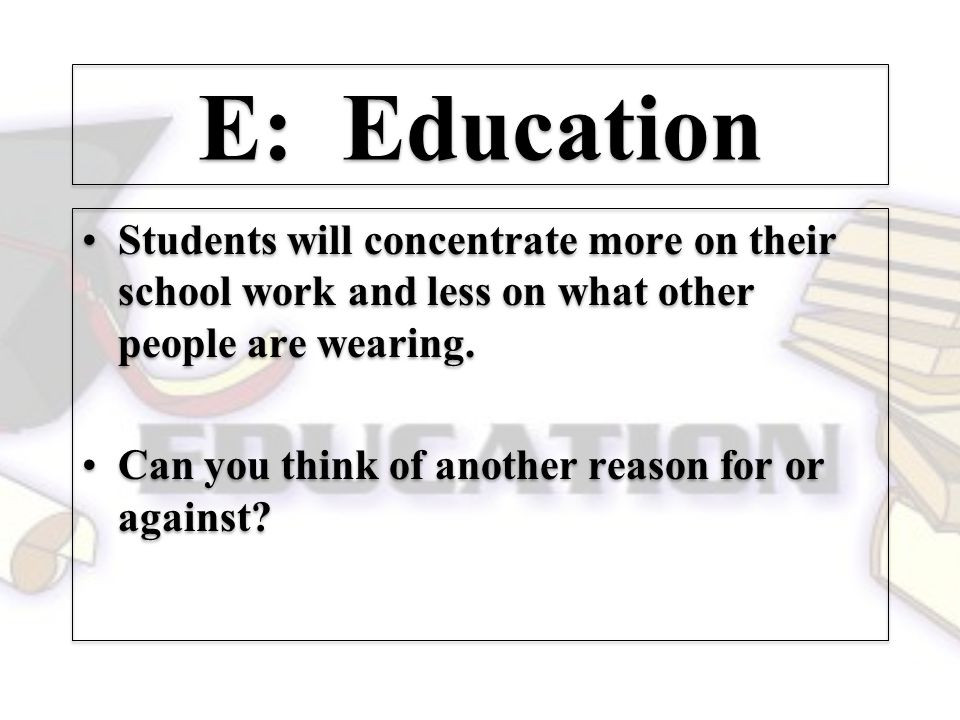E: Education Students will concentrate more on their school work and less on what other people are wearing.