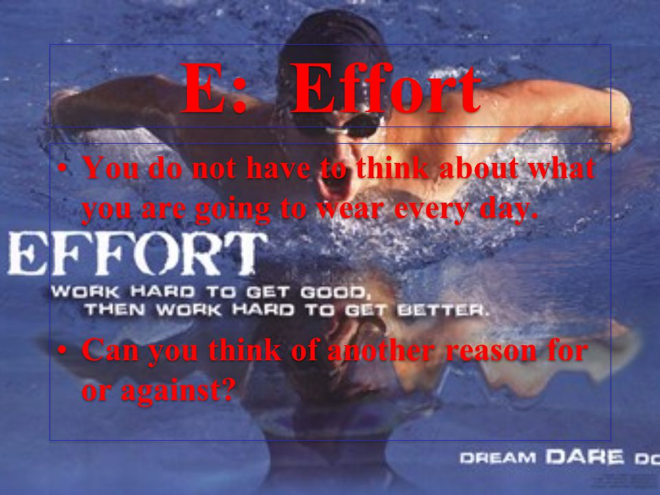 E: Effort You do not have to think about what you are going to wear every day.