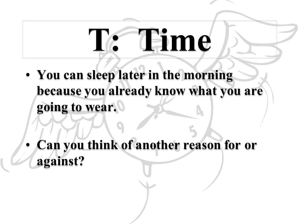 T: Time You can sleep later in the morning because you already know what you are going to wear.