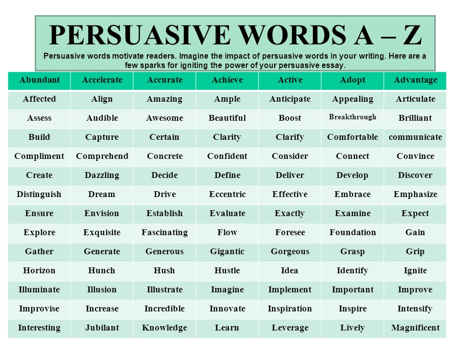 list of words to use in a persuasive essay Persuasive essays, like argumentative essays, use rhetorical devices to persuade their readers in persuasive essays, you generally have more freedom to make appeals to emotion (pathos), in addition to logic and data (logos) and credibility (ethos.