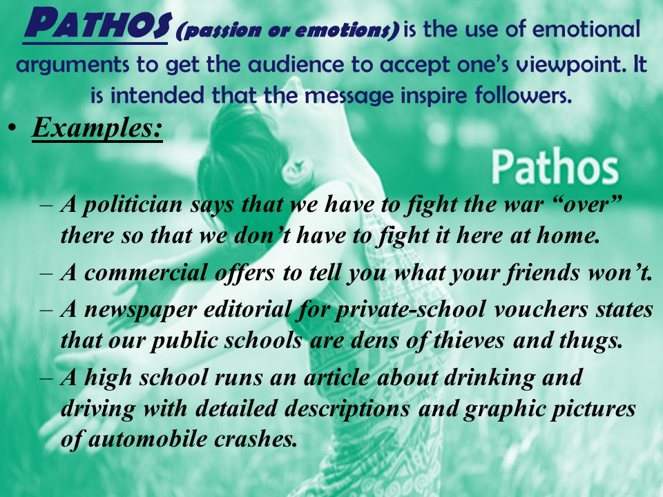 Pathos (passion or emotions) is the use of emotional arguments to get the audience to accept one's viewpoint. It is intended that the message inspire followers.