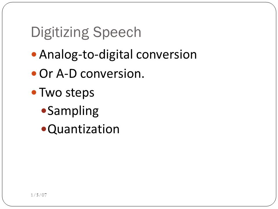 Digitizing Speech Analog-to-digital conversion Or A-D conversion.