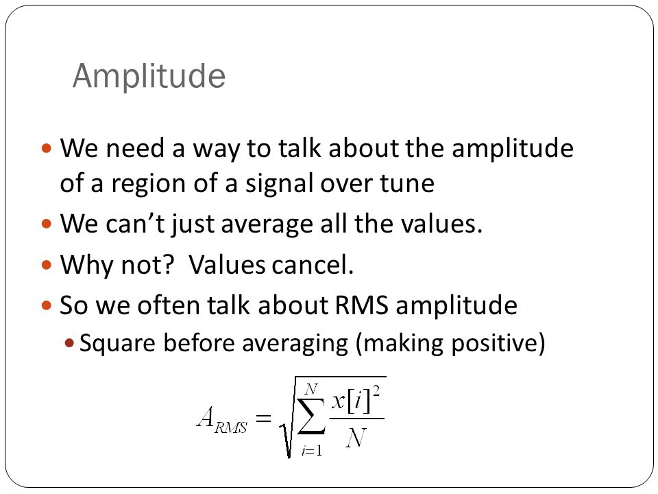 Amplitude We need a way to talk about the amplitude of a region of a signal over tune. We can't just average all the values.
