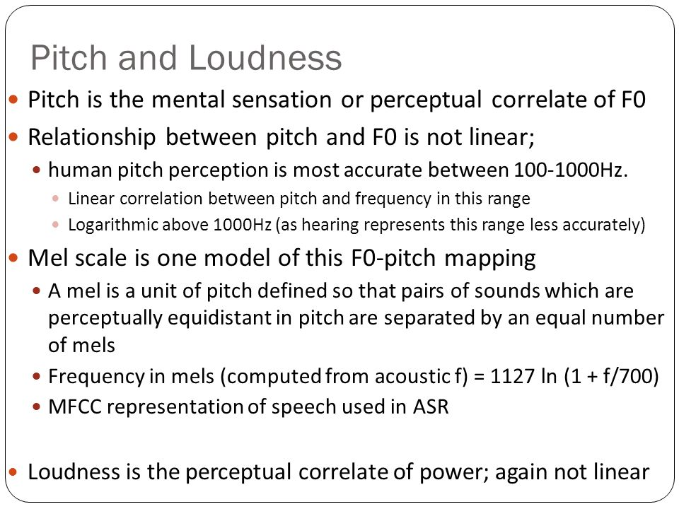Pitch and Loudness Pitch is the mental sensation or perceptual correlate of F0. Relationship between pitch and F0 is not linear;