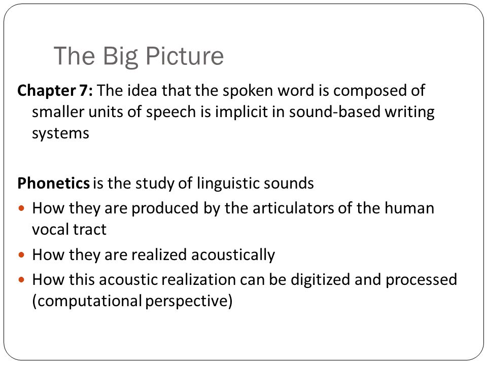 The Big Picture Chapter 7: The idea that the spoken word is composed of smaller units of speech is implicit in sound-based writing systems.