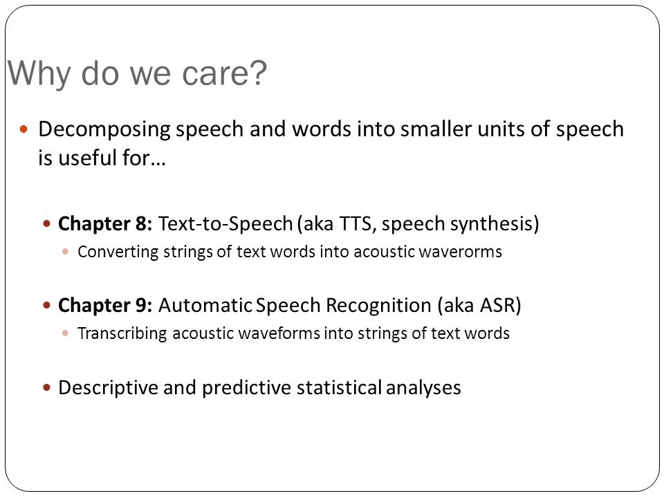 Why do we care Decomposing speech and words into smaller units of speech is useful for… Chapter 8: Text-to-Speech (aka TTS, speech synthesis)