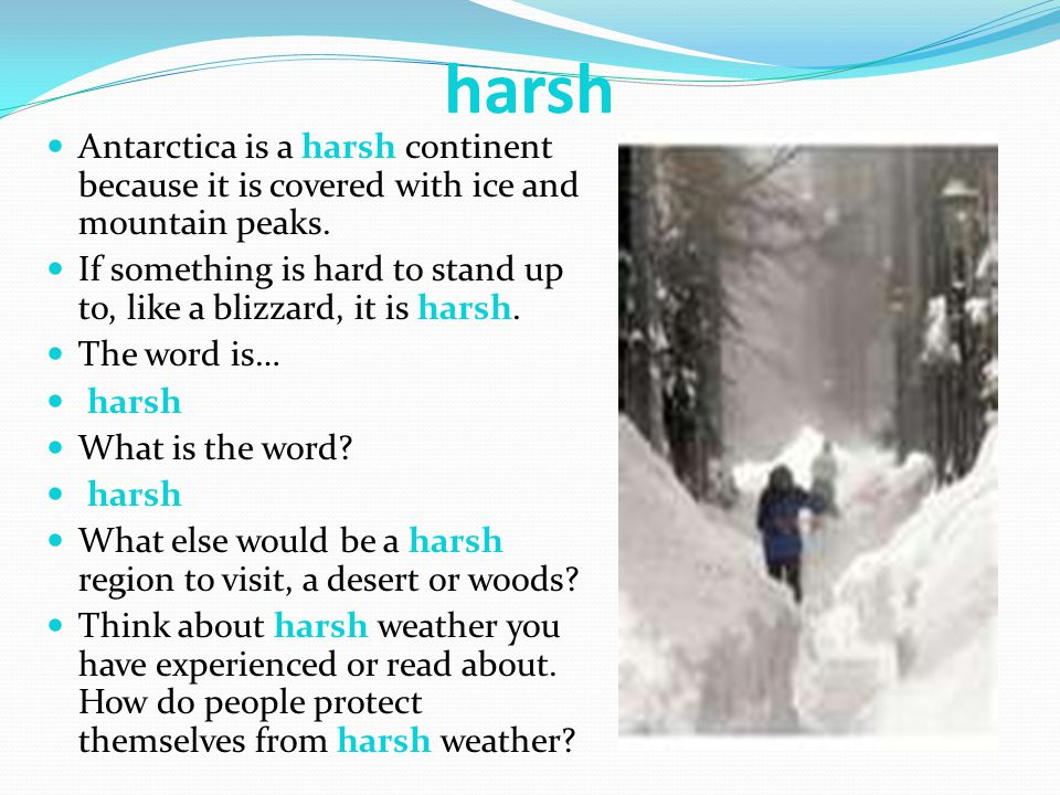 harsh Antarctica is a harsh continent because it is covered with ice and mountain peaks.