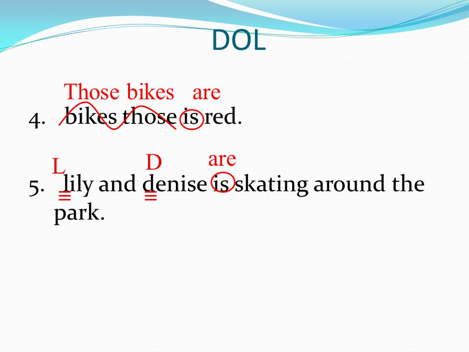 DOL Those bikes are 4. bikes those is red. 5. lily and denise is skating around the park. are D L