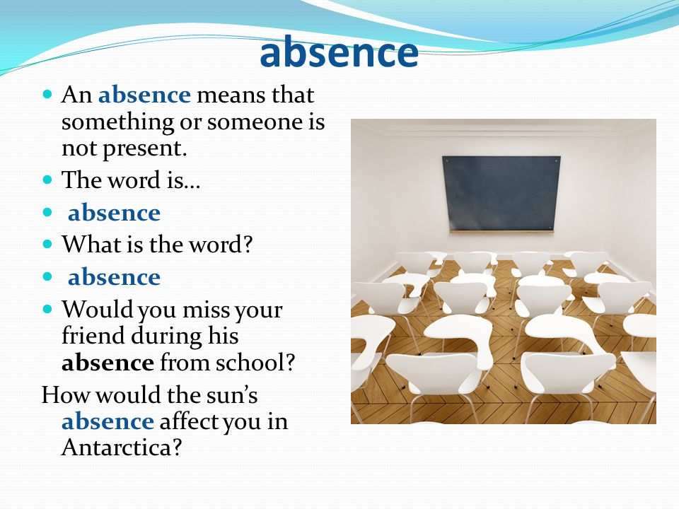 absence An absence means that something or someone is not present.