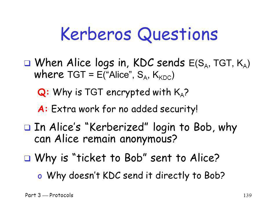 Kerberos Questions When Alice logs in, KDC sends E(SA, TGT, KA) where TGT = E( Alice , SA, KKDC) Q: Why is TGT encrypted with KA
