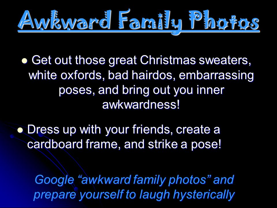 Awkward Family Photos Get out those great Christmas sweaters, white oxfords, bad hairdos, embarrassing poses, and bring out you inner awkwardness!
