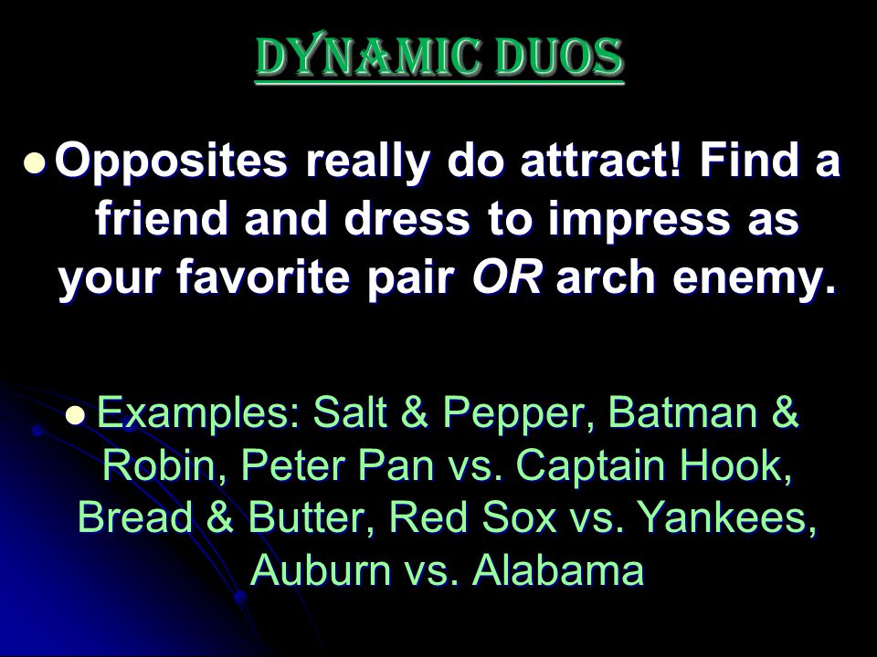Dynamic Duos Opposites really do attract! Find a friend and dress to impress as your favorite pair OR arch enemy.